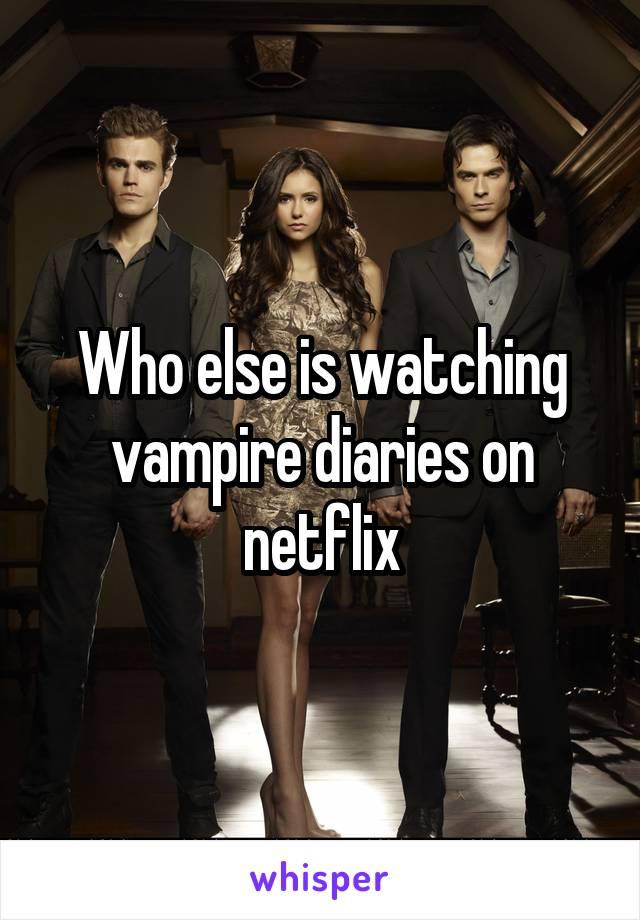 Who else is watching vampire diaries on netflix