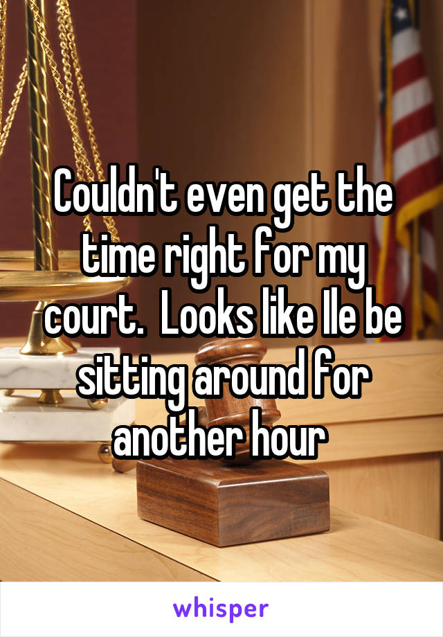 Couldn't even get the time right for my court.  Looks like Ile be sitting around for another hour