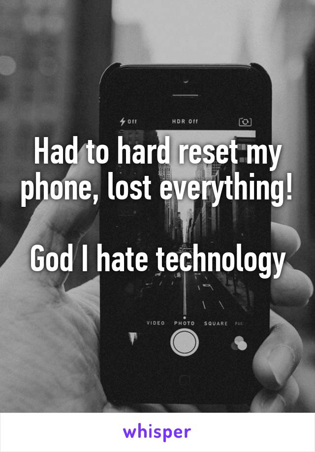 Had to hard reset my phone, lost everything!  God I hate technology
