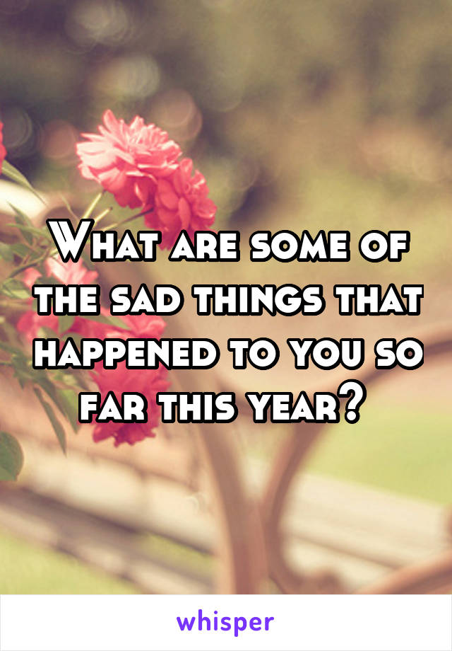 What are some of the sad things that happened to you so far this year?