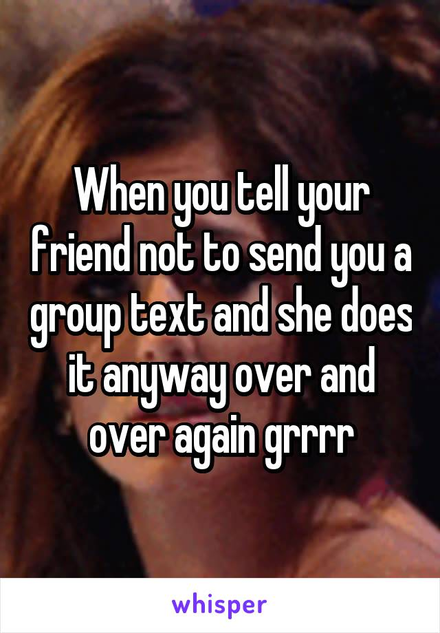 When you tell your friend not to send you a group text and she does it anyway over and over again grrrr