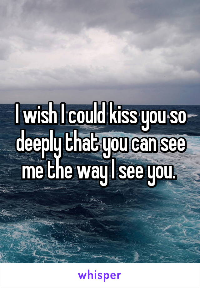 I wish I could kiss you so deeply that you can see me the way I see you.