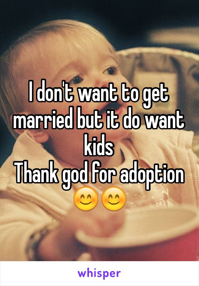 I don't want to get married but it do want kids Thank god for adoption 😊😊