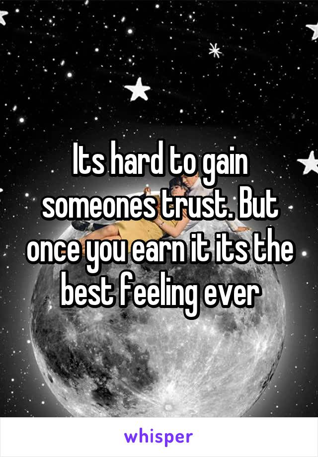 Its hard to gain someones trust. But once you earn it its the best feeling ever
