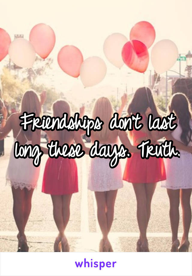 Friendships don't last long these days. Truth.