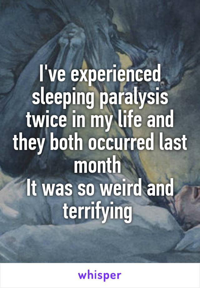 I've experienced sleeping paralysis twice in my life and they both occurred last month  It was so weird and terrifying
