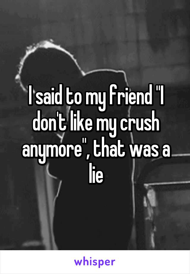"""I said to my friend """"I don't like my crush anymore"""", that was a lie"""