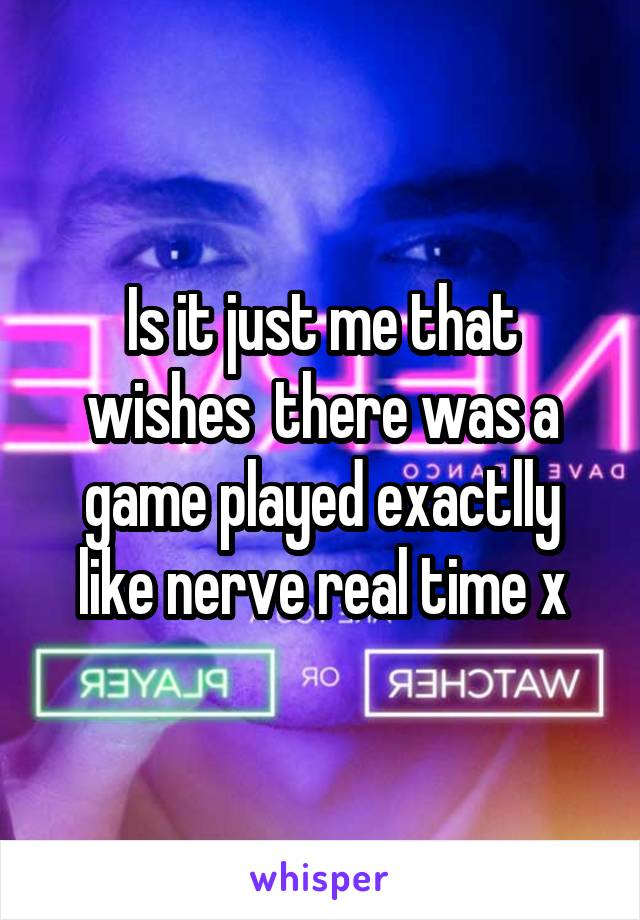 Is it just me that wishes  there was a game played exactlly like nerve real time x