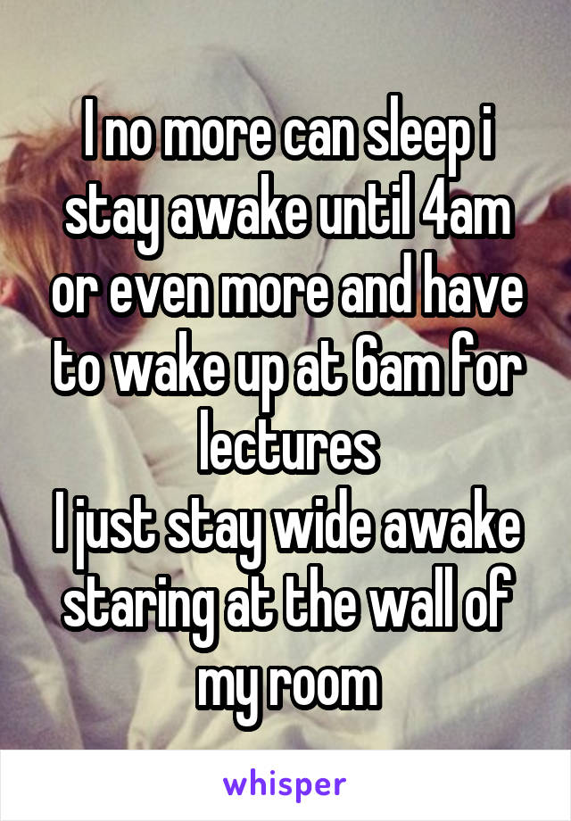 I no more can sleep i stay awake until 4am or even more and have to wake up at 6am for lectures I just stay wide awake staring at the wall of my room
