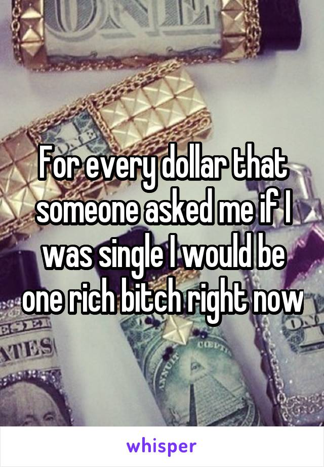 For every dollar that someone asked me if I was single I would be one rich bitch right now