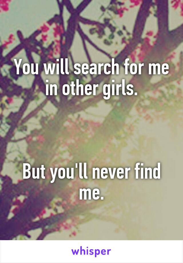 You will search for me in other girls.    But you'll never find me.
