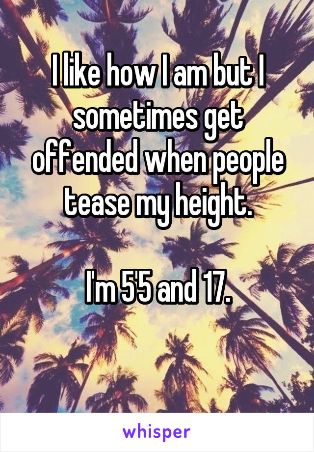 I like how I am but I sometimes get offended when people tease my height.  I'm 5'5 and 17.