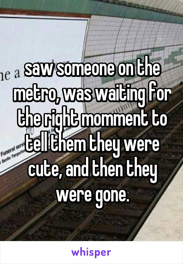saw someone on the metro, was waiting for the right momment to tell them they were cute, and then they were gone.
