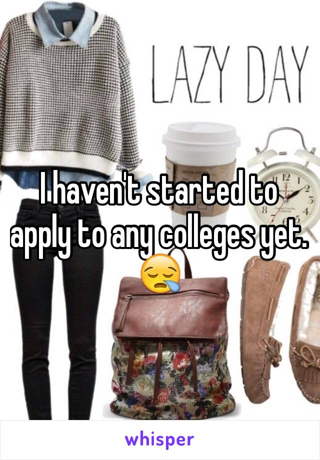 I haven't started to apply to any colleges yet. 😪