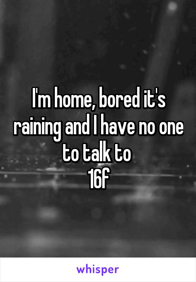 I'm home, bored it's raining and I have no one to talk to  16f