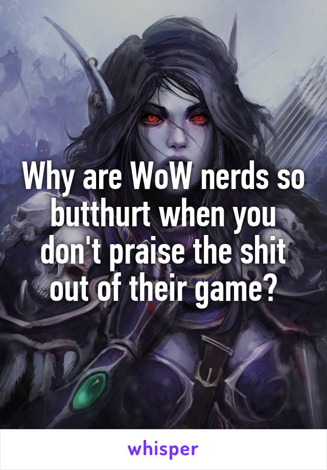 Why are WoW nerds so butthurt when you don't praise the shit out of their game?