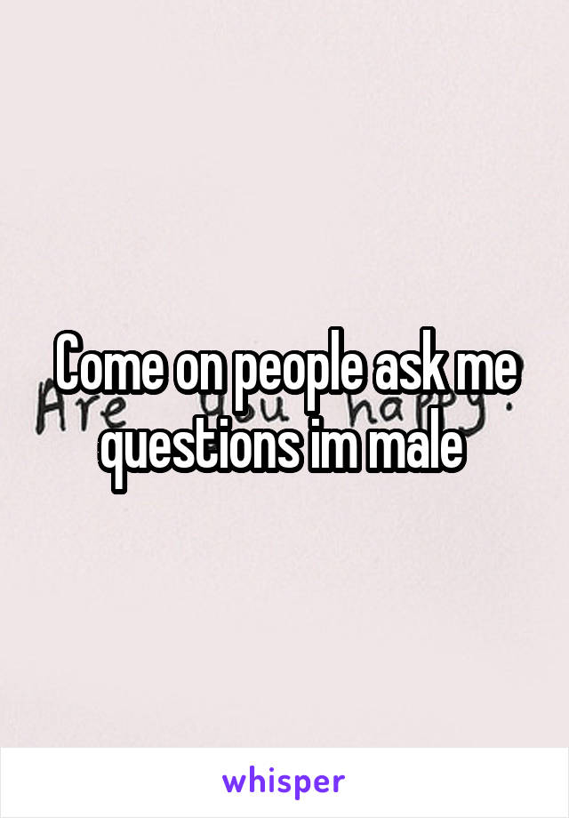 Come on people ask me questions im male