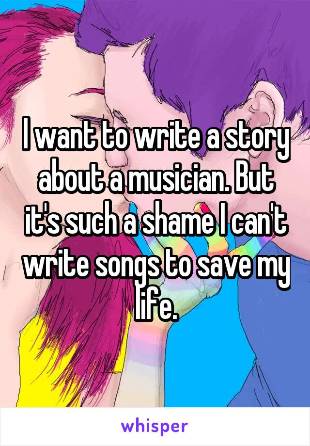 I want to write a story about a musician. But it's such a shame I can't write songs to save my life.