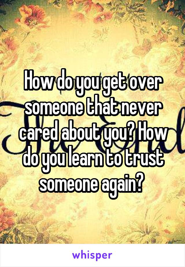 How do you get over someone that never cared about you? How do you learn to trust someone again?