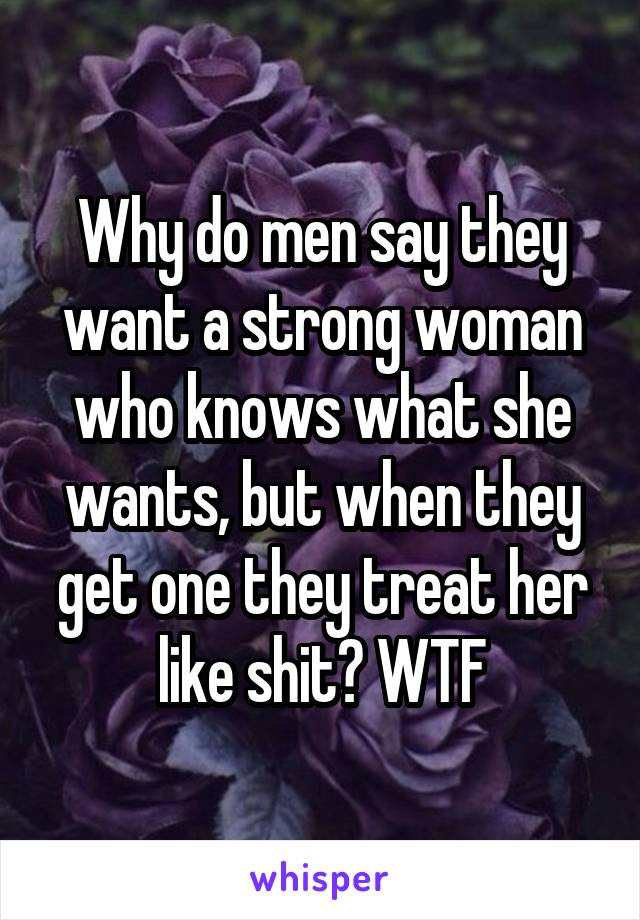 Why do men say they want a strong woman who knows what she wants, but when they get one they treat her like shit? WTF