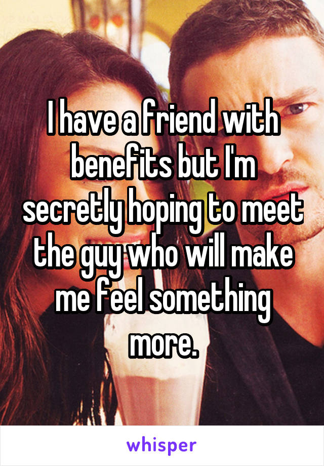 I have a friend with benefits but I'm secretly hoping to meet the guy who will make me feel something more.