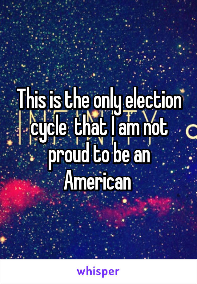 This is the only election cycle  that I am not proud to be an American