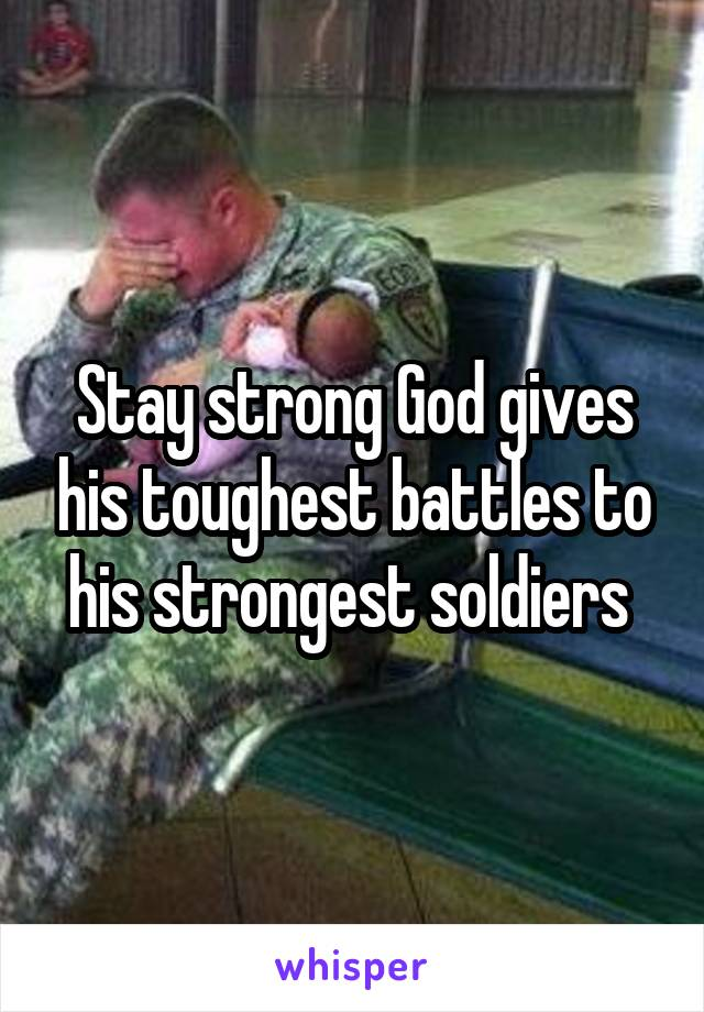 Stay strong God gives his toughest battles to his strongest soldiers