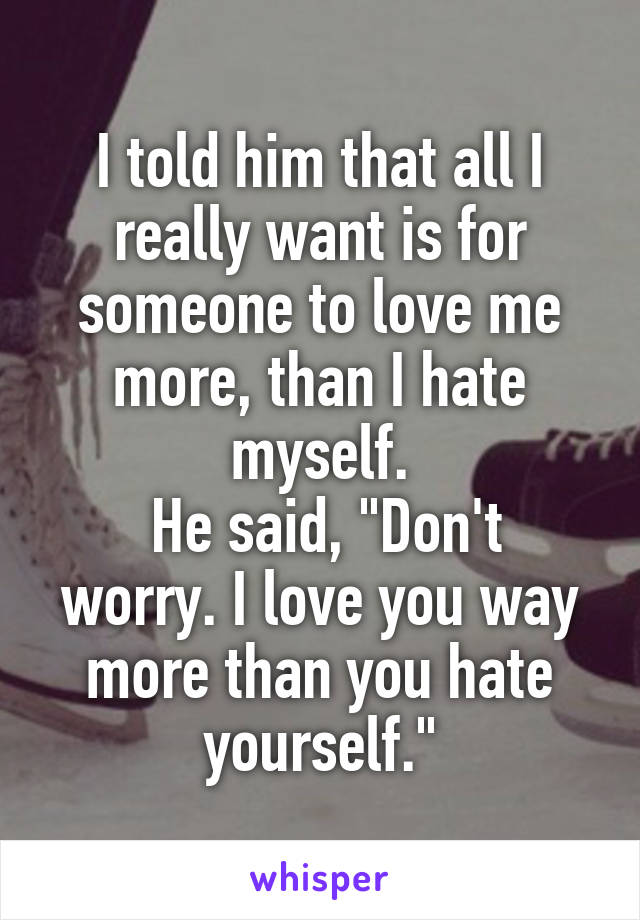 """I told him that all I really want is for someone to love me more, than I hate myself.  He said, """"Don't worry. I love you way more than you hate yourself."""""""