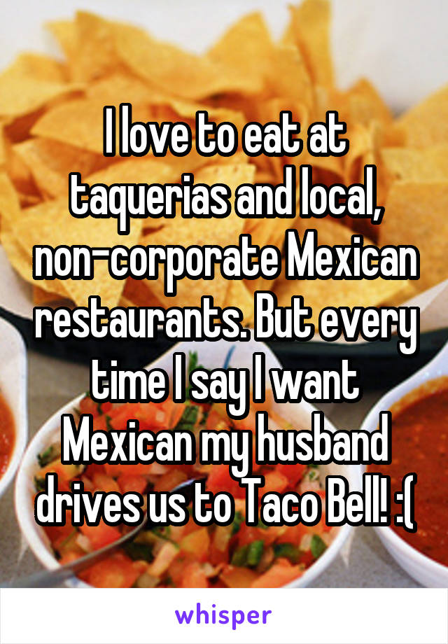 I love to eat at taquerias and local, non-corporate Mexican restaurants. But every time I say I want Mexican my husband drives us to Taco Bell! :(