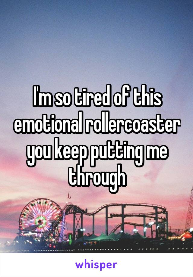 I'm so tired of this emotional rollercoaster you keep putting me through
