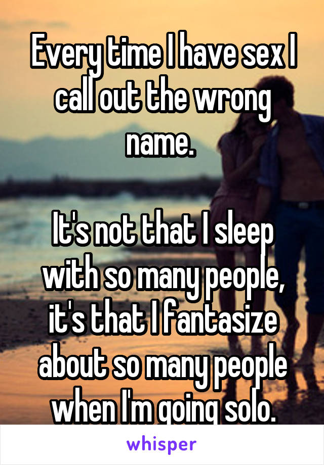 Every time I have sex I call out the wrong name.   It's not that I sleep with so many people, it's that I fantasize about so many people when I'm going solo.