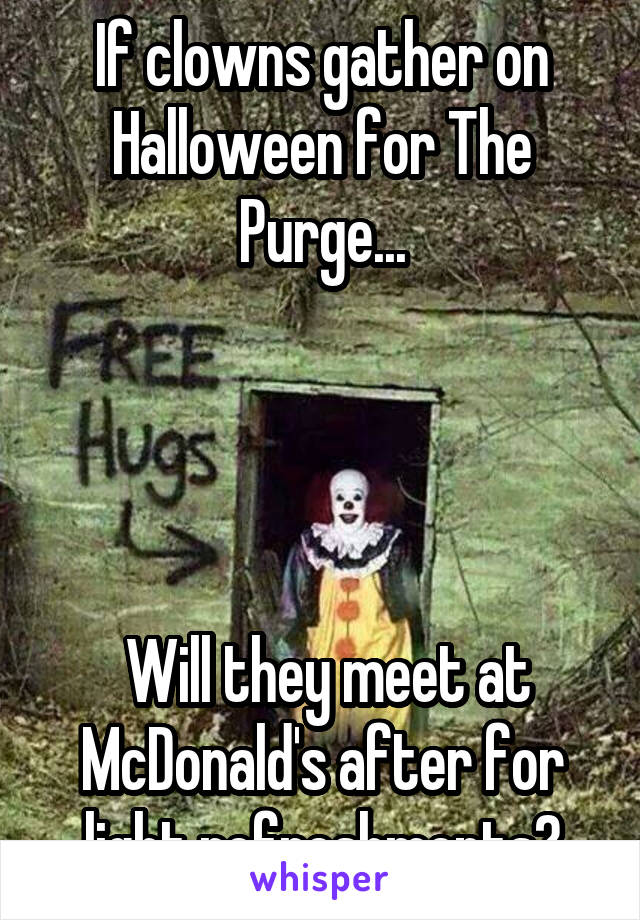 If clowns gather on Halloween for The Purge...      Will they meet at McDonald's after for light refreshments?