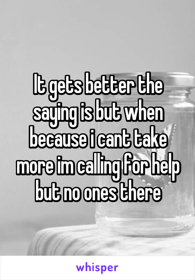 It gets better the saying is but when because i cant take more im calling for help but no ones there