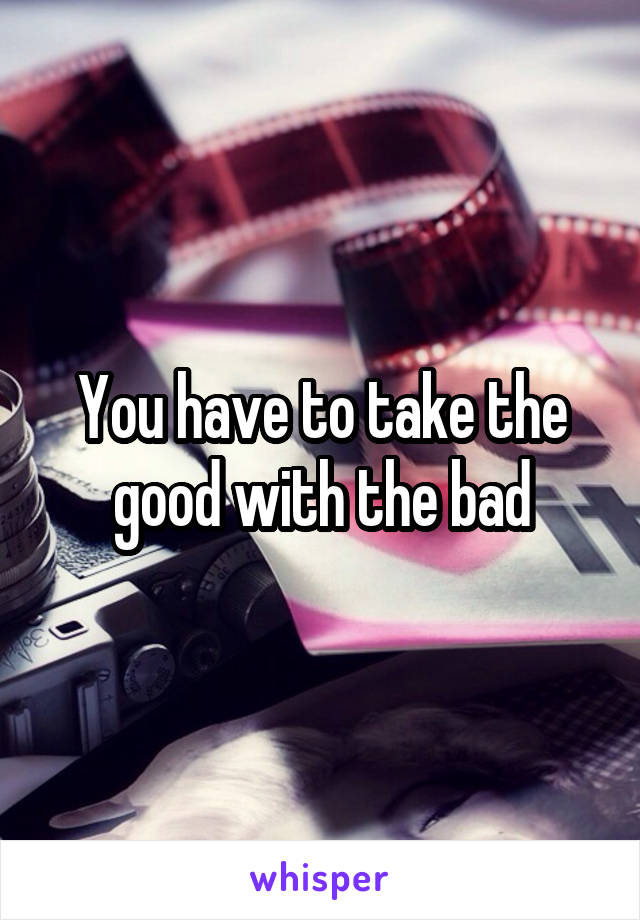 You have to take the good with the bad