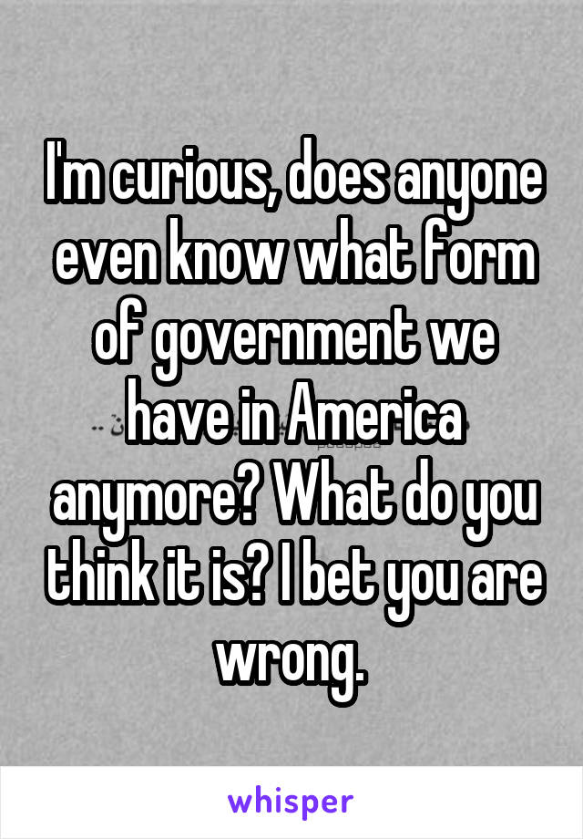I'm curious, does anyone even know what form of government we have in America anymore? What do you think it is? I bet you are wrong.
