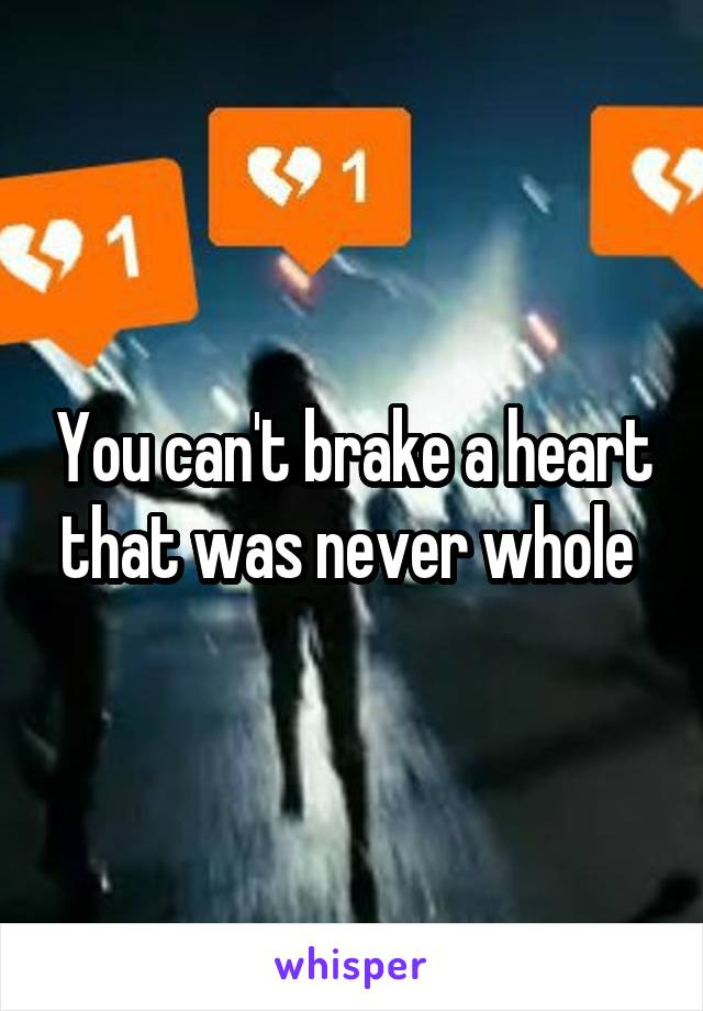 You can't brake a heart that was never whole
