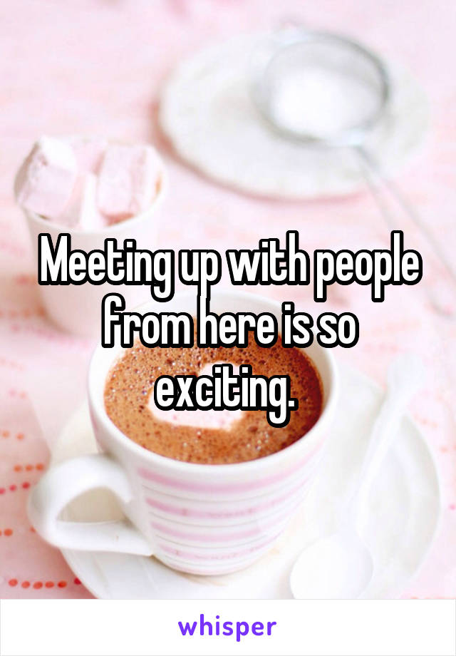 Meeting up with people from here is so exciting.