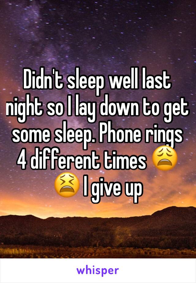 Didn't sleep well last night so I lay down to get some sleep. Phone rings 4 different times 😩😫 I give up