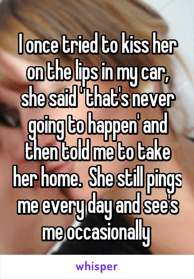 I once tried to kiss her on the lips in my car, she said ' that's never going to happen' and then told me to take her home.  She still pings me every day and see's me occasionally
