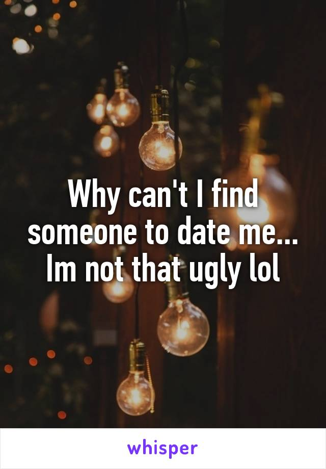 Why can't I find someone to date me... Im not that ugly lol
