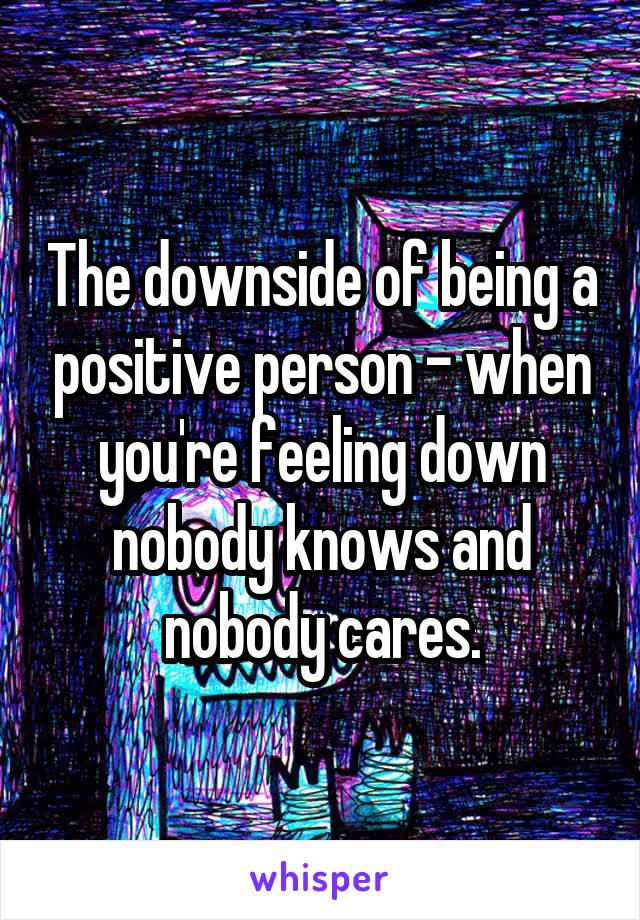 The downside of being a positive person - when you're feeling down nobody knows and nobody cares.