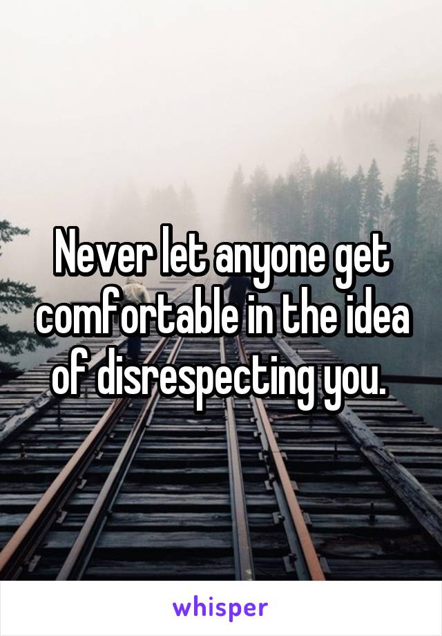 Never let anyone get comfortable in the idea of disrespecting you.