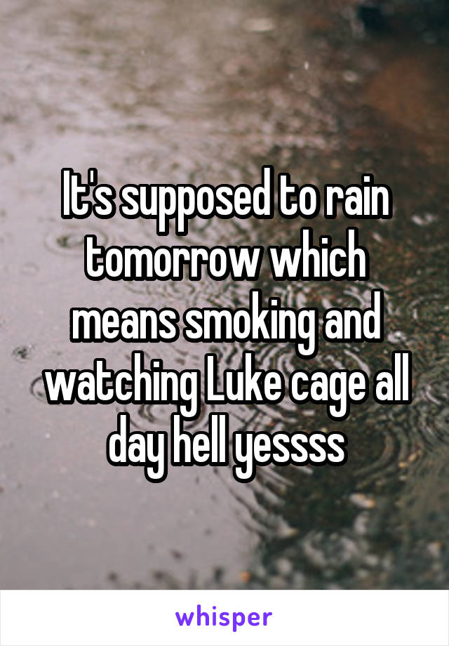 It's supposed to rain tomorrow which means smoking and watching Luke cage all day hell yessss