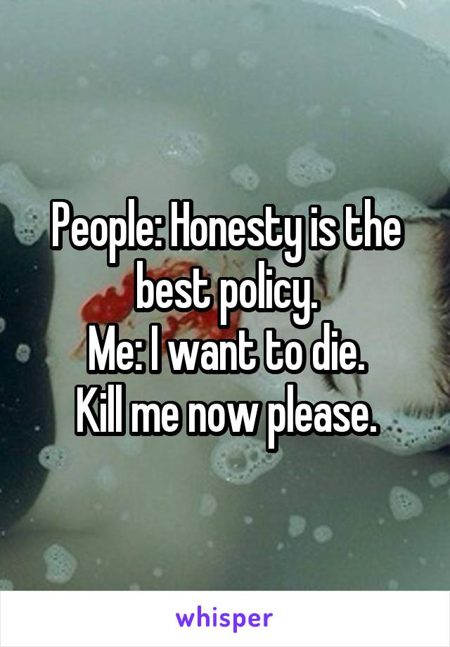 People: Honesty is the best policy. Me: I want to die. Kill me now please.