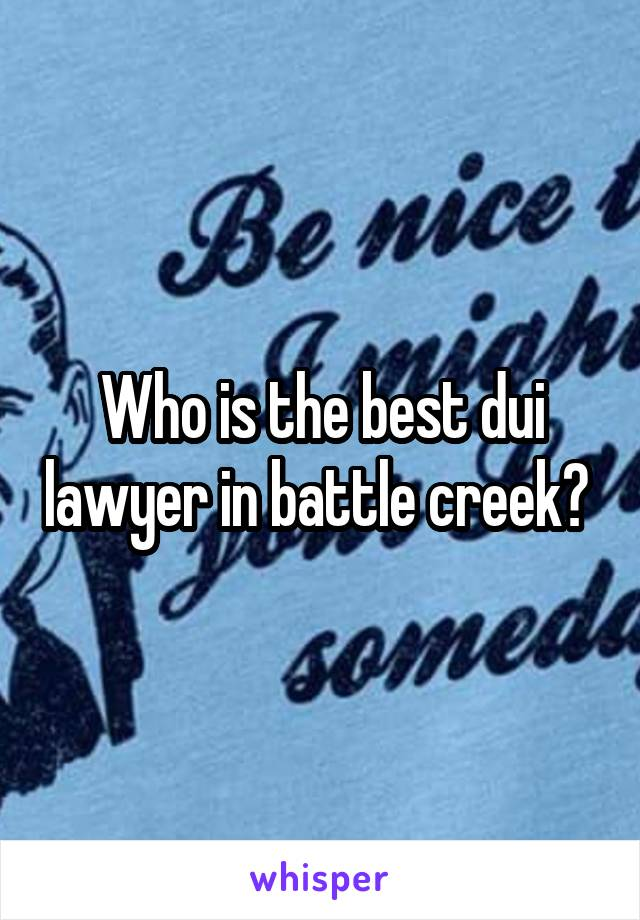 Who is the best dui lawyer in battle creek?
