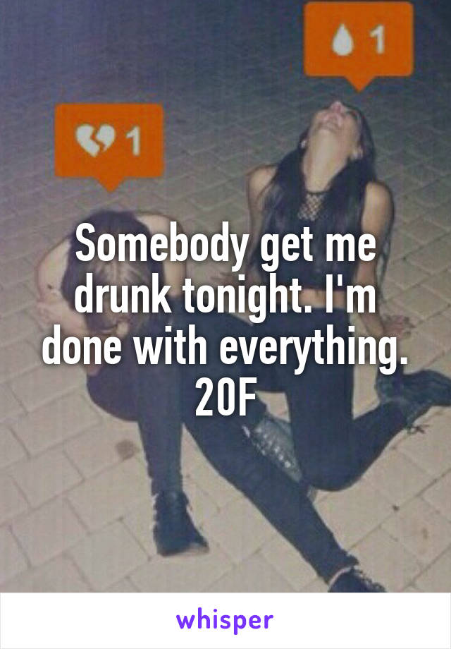 Somebody get me drunk tonight. I'm done with everything. 20F
