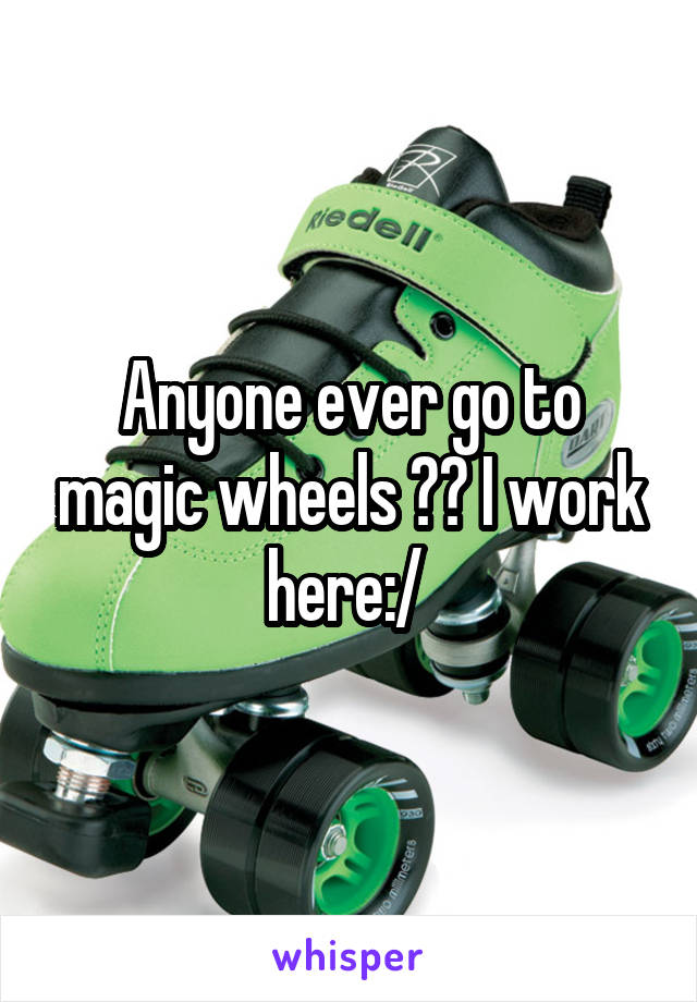 Anyone ever go to magic wheels ?? I work here:/