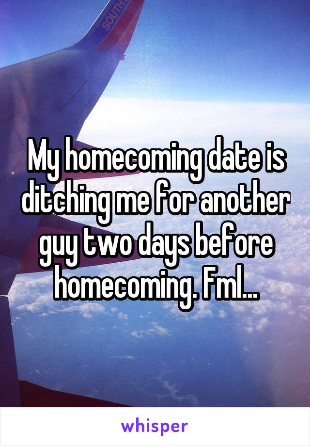 My homecoming date is ditching me for another guy two days before homecoming. Fml...