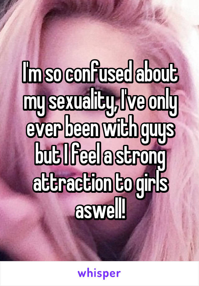 I'm so confused about my sexuality, I've only ever been with guys but I feel a strong attraction to girls aswell!