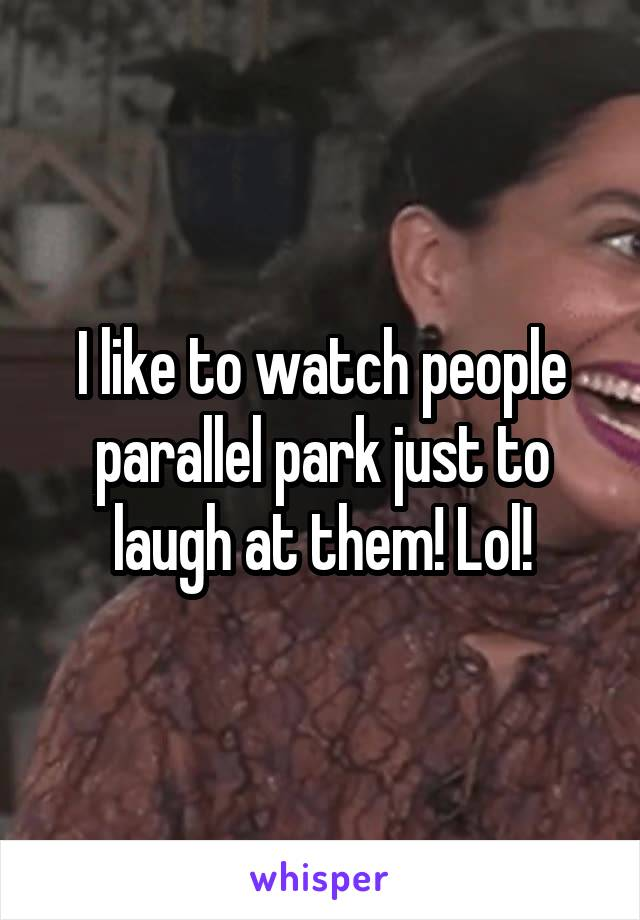 I like to watch people parallel park just to laugh at them! Lol!
